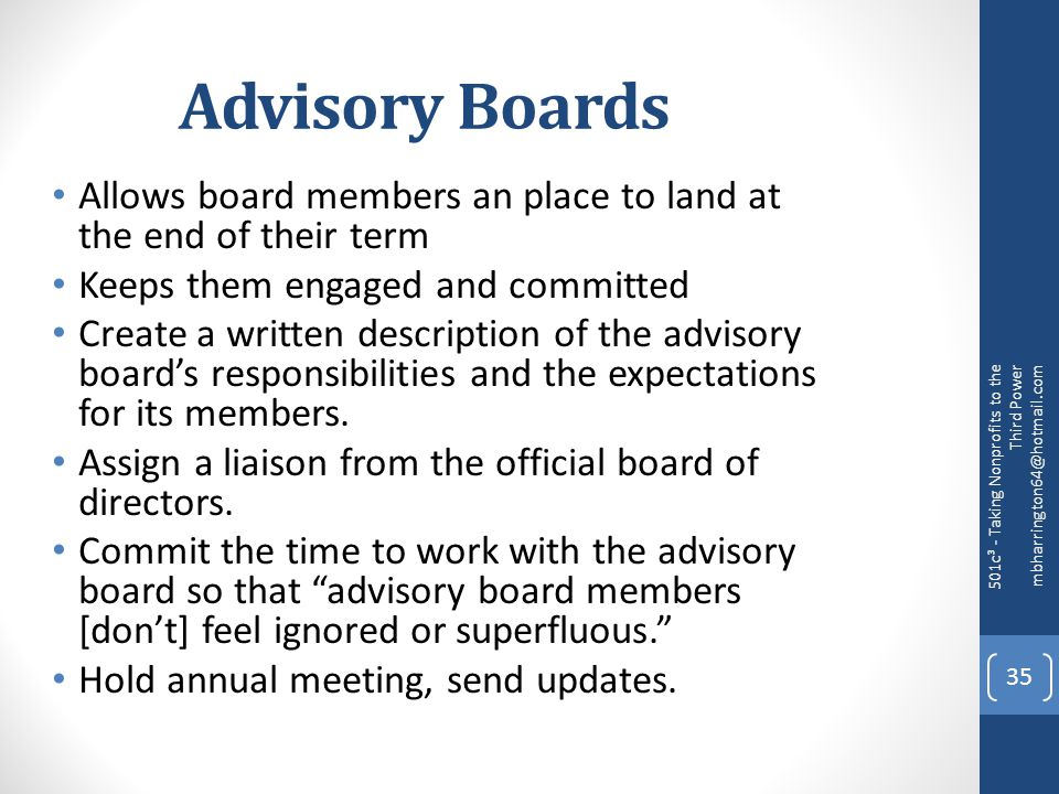 Advisory Boards Allows board members an place to land at the end of their term Keeps them engaged and committed Create a written description of the advisory board's responsibilities and the expectations for its members.