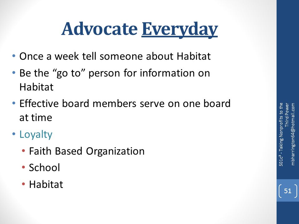 Advocate Everyday Once a week tell someone about Habitat Be the go to person for information on Habitat Effective board members serve on one board at time Loyalty Faith Based Organization School Habitat 501c³ - Taking Nonprofits to the Third Power mbharrington64@hotmail.com 51