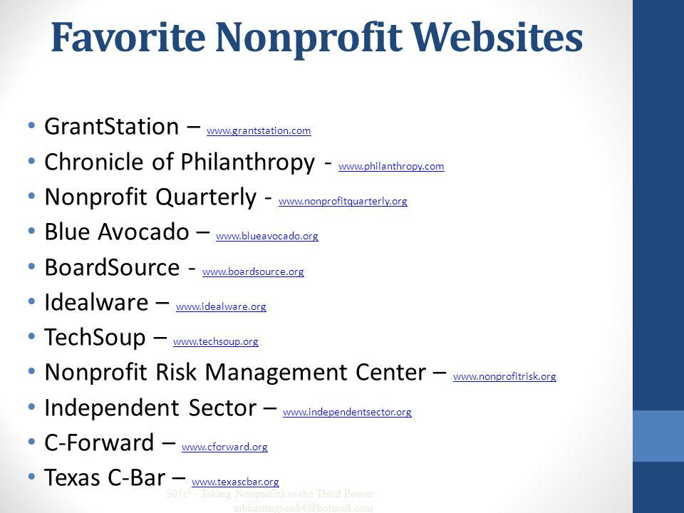 Favorite Nonprofit Websites GrantStation – www.grantstation.com www.grantstation.com Chronicle of Philanthropy - www.philanthropy.com www.philanthropy.com Nonprofit Quarterly - www.nonprofitquarterly.org www.nonprofitquarterly.org Blue Avocado – www.blueavocado.org www.blueavocado.org BoardSource - www.boardsource.org www.boardsource.org Idealware – www.idealware.org www.idealware.org TechSoup – www.techsoup.org www.techsoup.org Nonprofit Risk Management Center – www.nonprofitrisk.org www.nonprofitrisk.org Independent Sector – www.independentsector.org www.independentsector.org C-Forward – www.cforward.org www.cforward.org Texas C-Bar – www.texascbar.org www.texascbar.org 501c³ - Taking Nonprofits to the Third Power mbharrington64@hotmail.com 64