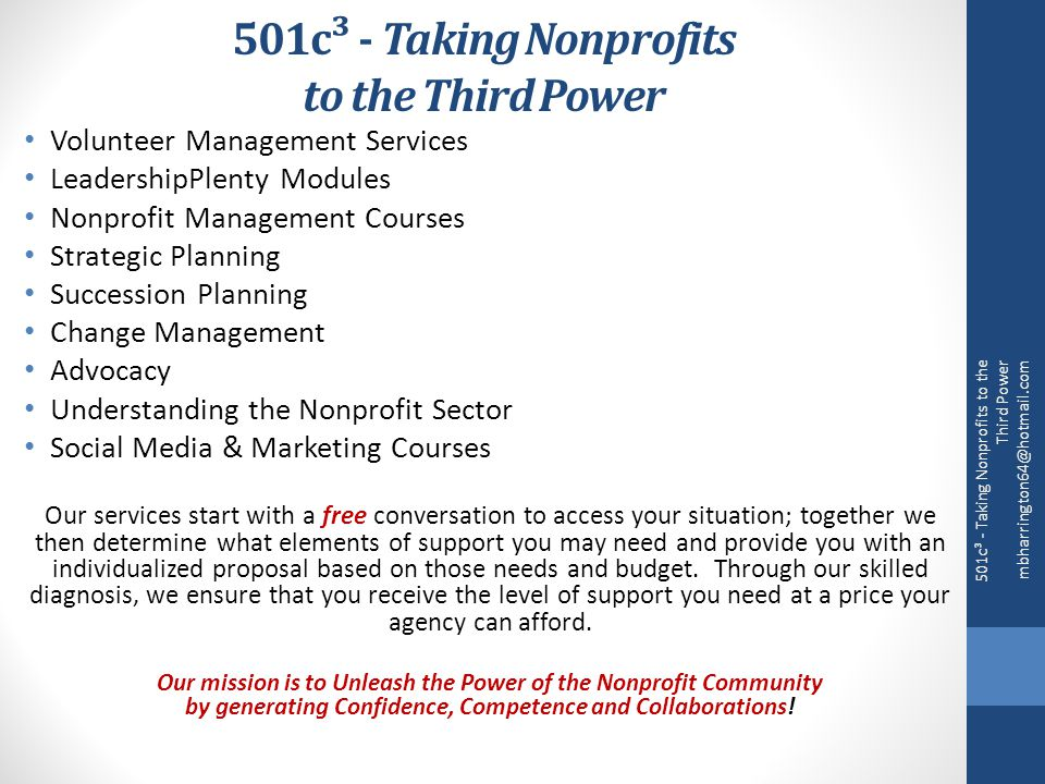 501c³ - Taking Nonprofits to the Third Power Volunteer Management Services LeadershipPlenty Modules Nonprofit Management Courses Strategic Planning Succession Planning Change Management Advocacy Understanding the Nonprofit Sector Social Media & Marketing Courses Our services start with a free conversation to access your situation; together we then determine what elements of support you may need and provide you with an individualized proposal based on those needs and budget.