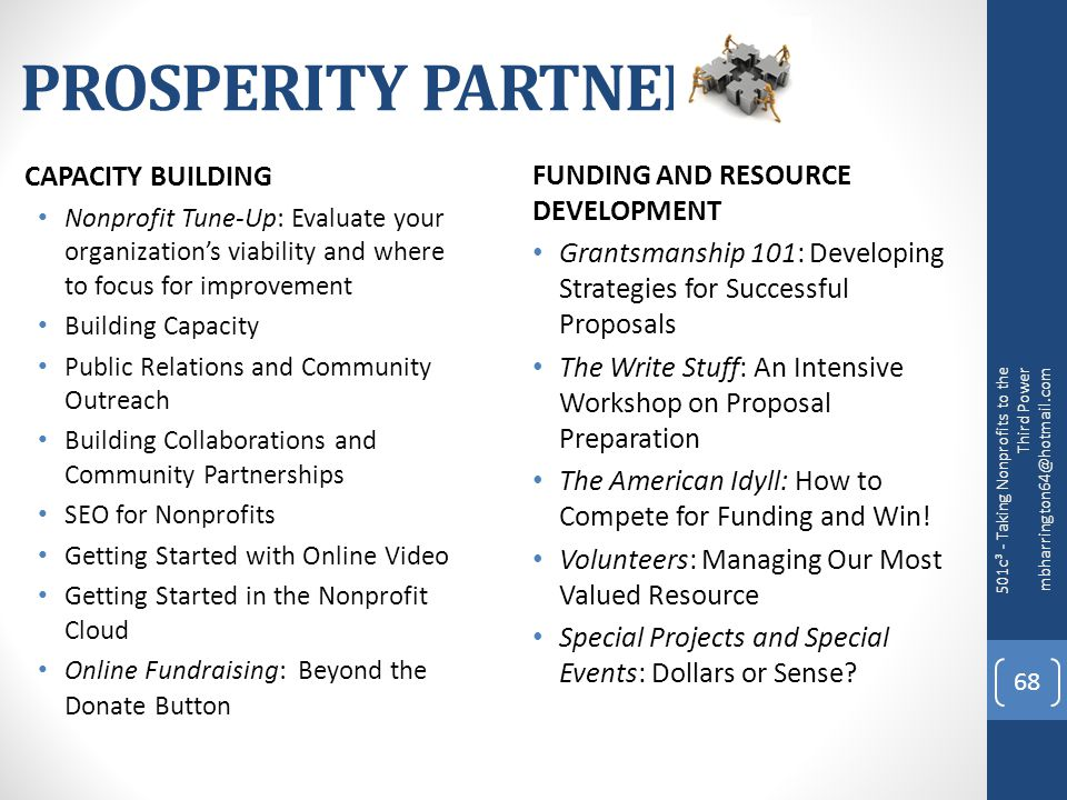 PROSPERITY PARTNERS CAPACITY BUILDING Nonprofit Tune-Up: Evaluate your organization's viability and where to focus for improvement Building Capacity Public Relations and Community Outreach Building Collaborations and Community Partnerships SEO for Nonprofits Getting Started with Online Video Getting Started in the Nonprofit Cloud Online Fundraising: Beyond the Donate Button FUNDING AND RESOURCE DEVELOPMENT Grantsmanship 101: Developing Strategies for Successful Proposals The Write Stuff: An Intensive Workshop on Proposal Preparation The American Idyll: How to Compete for Funding and Win.
