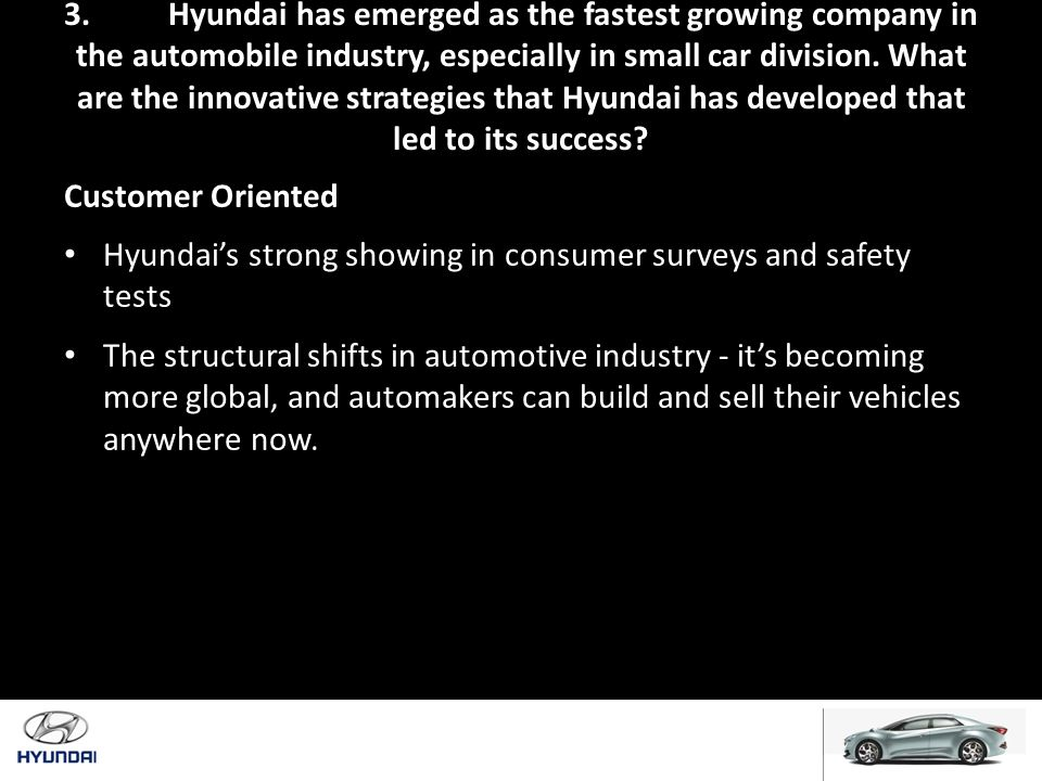 3. Hyundai has emerged as the fastest growing company in the automobile industry, especially in small car division. What are the innovative strategies