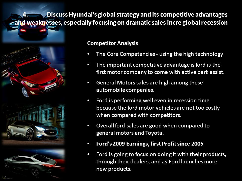 4. Discuss Hyundai's global strategy and its competitive advantages and weaknesses, especially focusing on dramatic sales incre global recession Compe