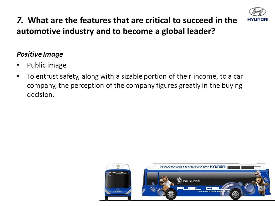 7. What are the features that are critical to succeed in the automotive industry and to become a global leader? Positive Image Public image To entrust