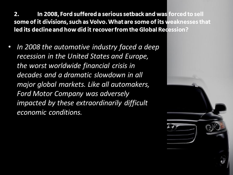 2.In 2008, Ford suffered a serious setback and was forced to sell some of it divisions, such as Volvo.