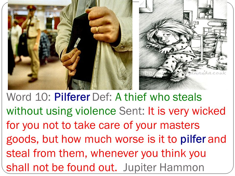 Word 10: Pilferer Def: A thief who steals without using violence Sent: It is very wicked for you not to take care of your masters goods, but how much worse is it to pilfer and steal from them, whenever you think you shall not be found out.