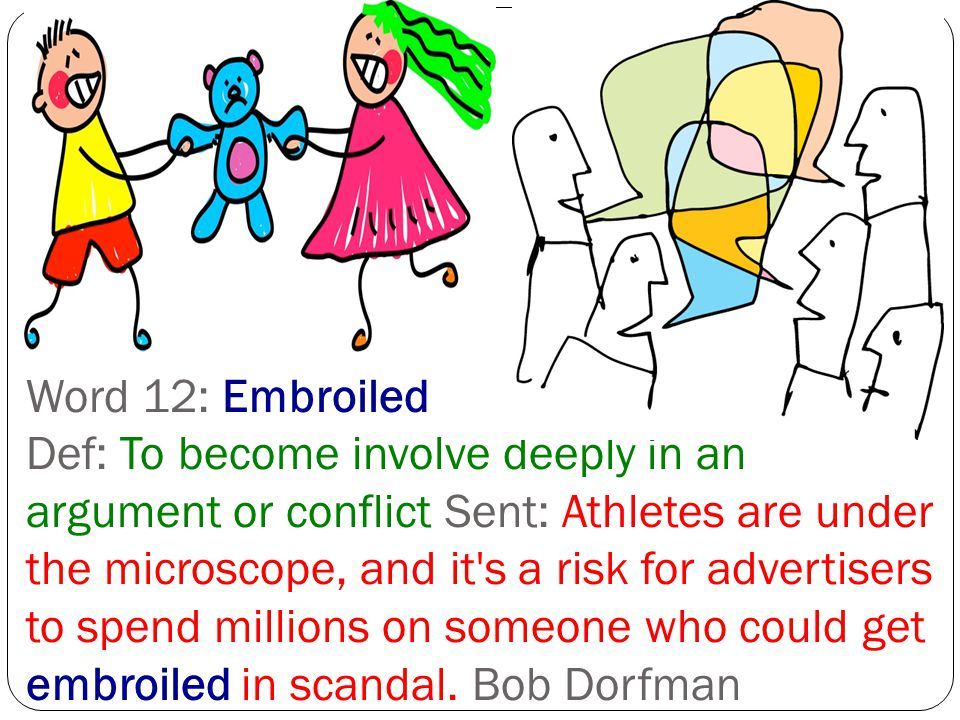 Word 12: Embroiled Def: To become involve deeply in an argument or conflict Sent: Athletes are under the microscope, and it s a risk for advertisers to spend millions on someone who could get embroiled in scandal.