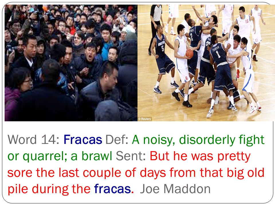 Word 14: Fracas Def: A noisy, disorderly fight or quarrel; a brawl Sent: But he was pretty sore the last couple of days from that big old pile during
