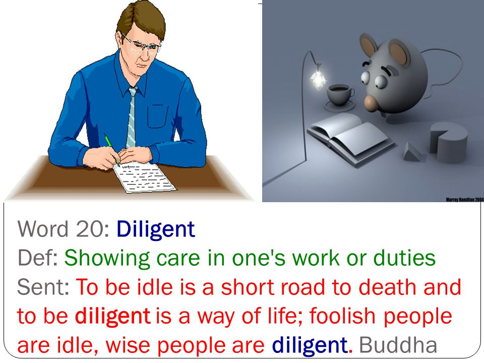 Word 20: Diligent Def: Showing care in one s work or duties Sent: To be idle is a short road to death and to be diligent is a way of life; foolish people are idle, wise people are diligent.