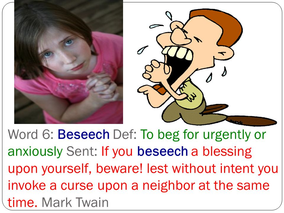 Word 6: Beseech Def: To beg for urgently or anxiously Sent: If you beseech a blessing upon yourself, beware.
