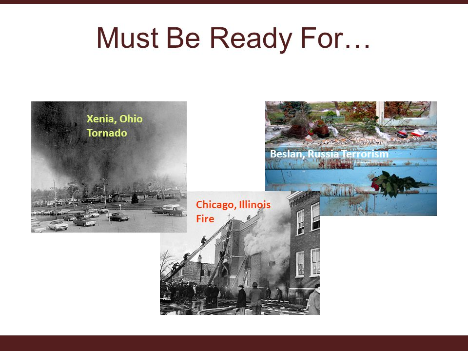 Must Be Ready For… Xenia, Ohio Tornado Beslan, Russia Terrorism Chicago, Illinois Fire