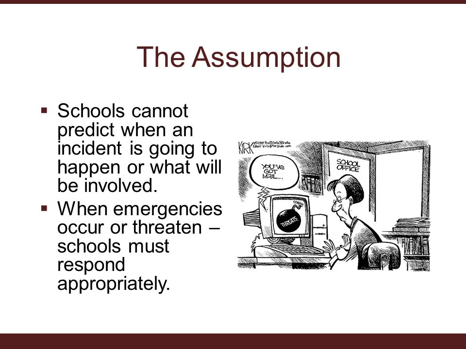 The Assumption  Schools cannot predict when an incident is going to happen or what will be involved.
