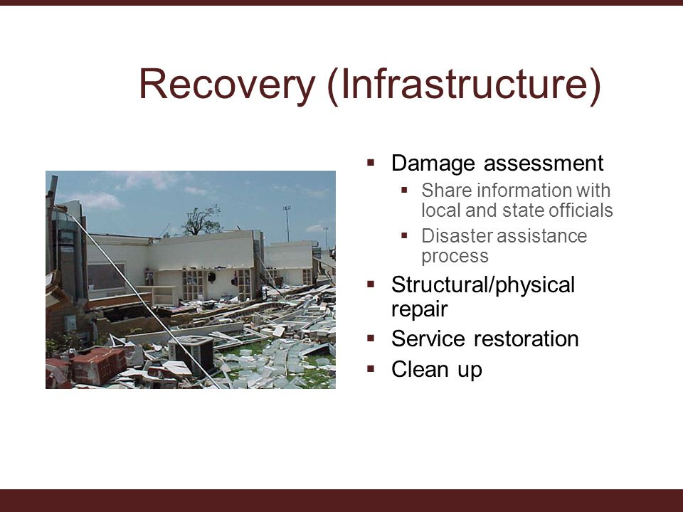 Recovery (Infrastructure)  Damage assessment  Share information with local and state officials  Disaster assistance process  Structural/physical repair  Service restoration  Clean up