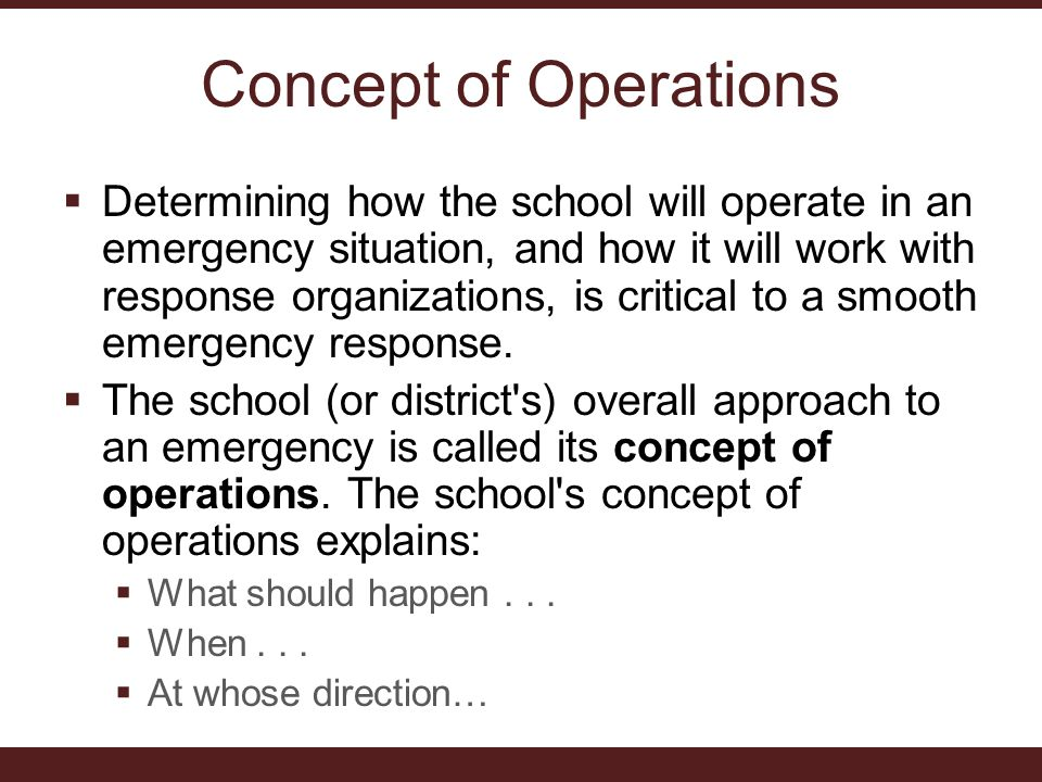 Concept of Operations  Determining how the school will operate in an emergency situation, and how it will work with response organizations, is critical to a smooth emergency response.