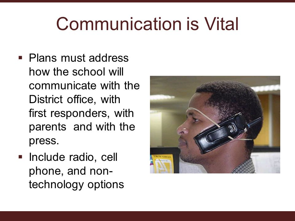 Communication is Vital  Plans must address how the school will communicate with the District office, with first responders, with parents and with the press.