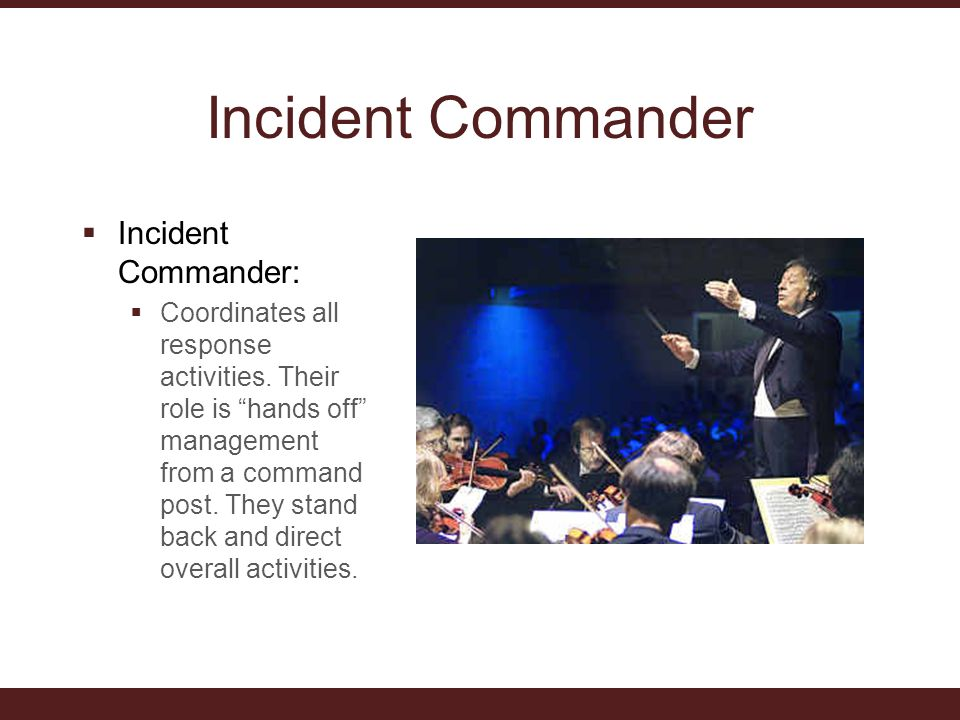 Incident Commander  Incident Commander:  Coordinates all response activities.