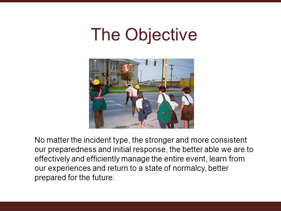 The Objective No matter the incident type, the stronger and more consistent our preparedness and initial response, the better able we are to effectively and efficiently manage the entire event, learn from our experiences and return to a state of normalcy, better prepared for the future.
