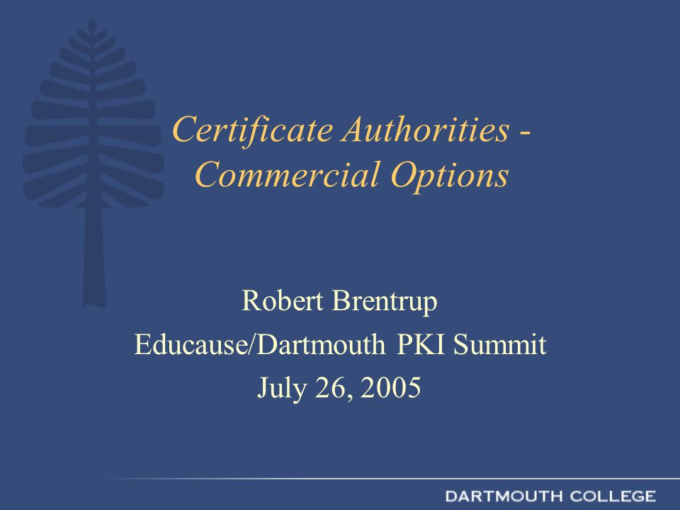 Certificate Authorities - Commercial Options Robert Brentrup Educause/Dartmouth PKI Summit July 26, 2005