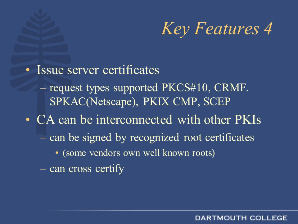 Key Features 4 Issue server certificates –request types supported PKCS#10, CRMF.