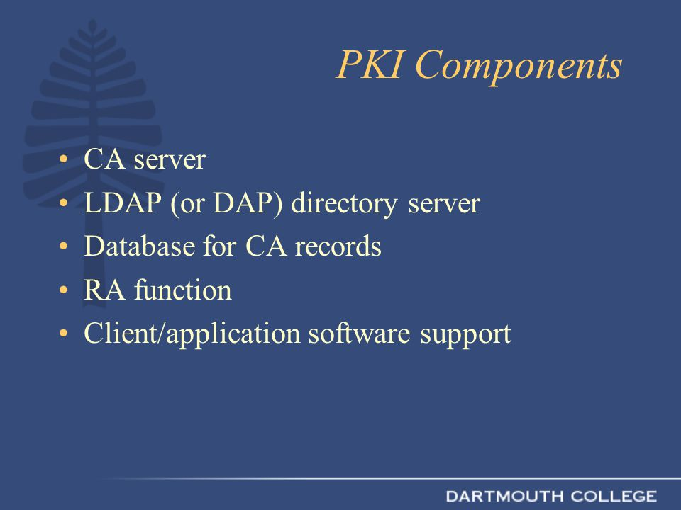 PKI Components CA server LDAP (or DAP) directory server Database for CA records RA function Client/application software support