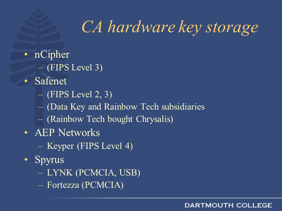 CA hardware key storage nCipher –(FIPS Level 3) Safenet –(FIPS Level 2, 3) –(Data Key and Rainbow Tech subsidiaries –(Rainbow Tech bought Chrysalis) AEP Networks –Keyper (FIPS Level 4) Spyrus –LYNK (PCMCIA, USB) –Fortezza (PCMCIA)