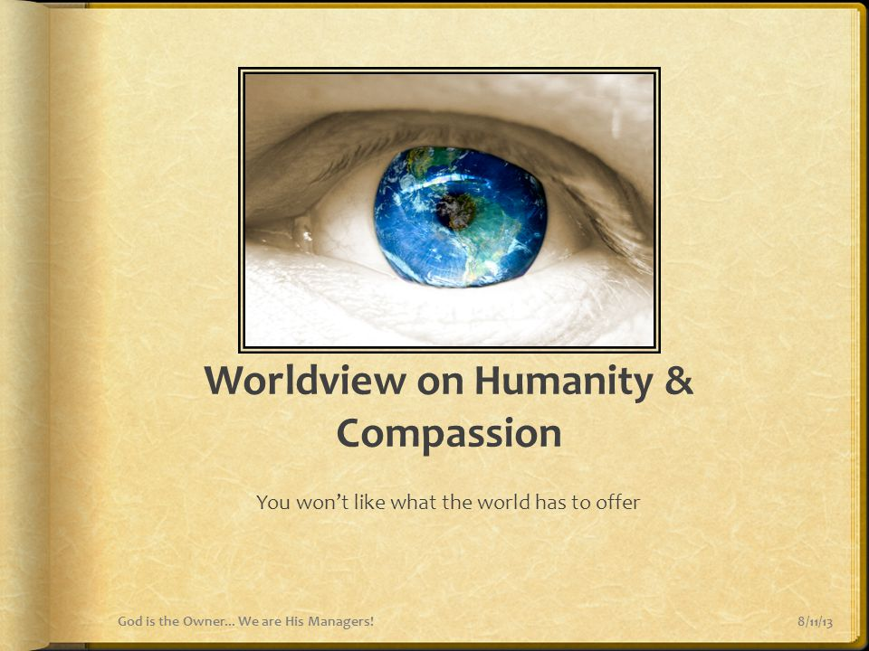 Worldview on Humanity & Compassion You won't like what the world has to offer 8/11/13God is the Owner... We are His Managers!