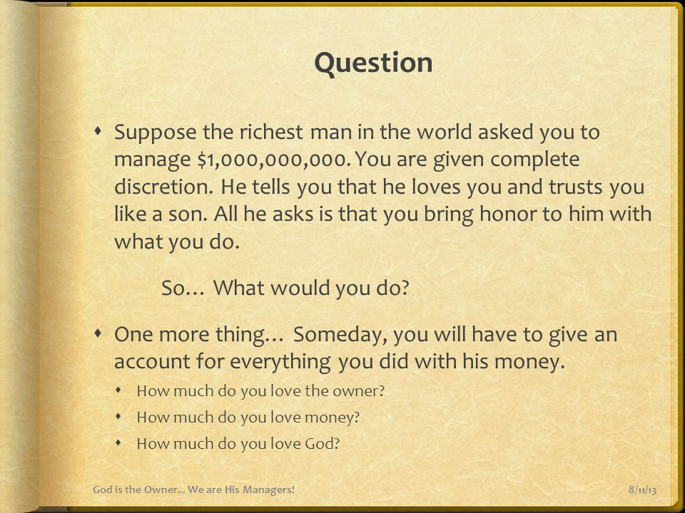 Question  Suppose the richest man in the world asked you to manage $1,000,000,000. You are given complete discretion. He tells you that he loves you