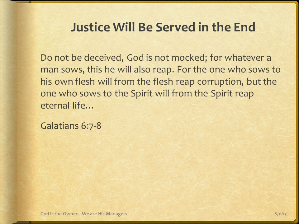 Justice Will Be Served in the End Do not be deceived, God is not mocked; for whatever a man sows, this he will also reap. For the one who sows to his