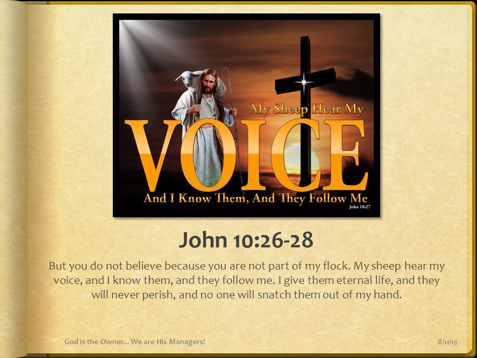 John 10:26-28 But you do not believe because you are not part of my flock. My sheep hear my voice, and I know them, and they follow me. I give them et