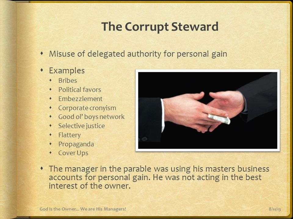 The Corrupt Steward  Misuse of delegated authority for personal gain  Examples  Bribes  Political favors  Embezzlement  Corporate cronyism  Goo