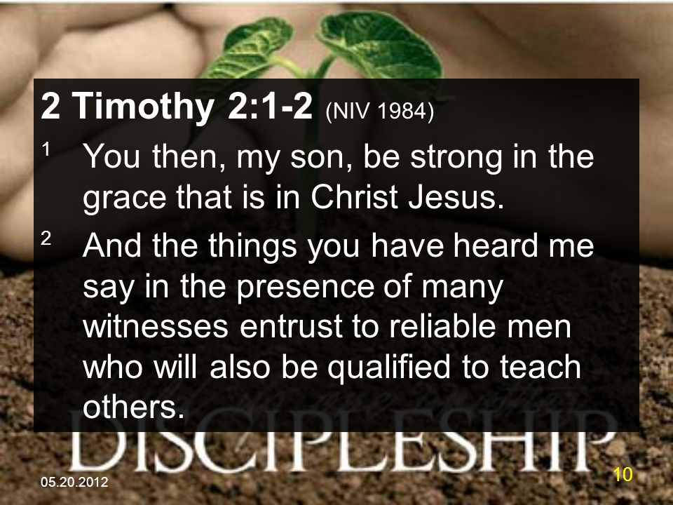 05.20.2012 10 2 Timothy 2:1-2 (NIV 1984) 1 You then, my son, be strong in the grace that is in Christ Jesus. 2 And the things you have heard me say in