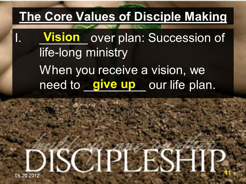 05.20.2012 11 The Core Values of Disciple Making I._______ over plan: Succession of life-long ministry When you receive a vision, we need to _________ our life plan.