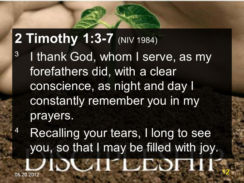 05.20.2012 12 2 Timothy 1:3-7 (NIV 1984) 3 I thank God, whom I serve, as my forefathers did, with a clear conscience, as night and day I constantly remember you in my prayers.