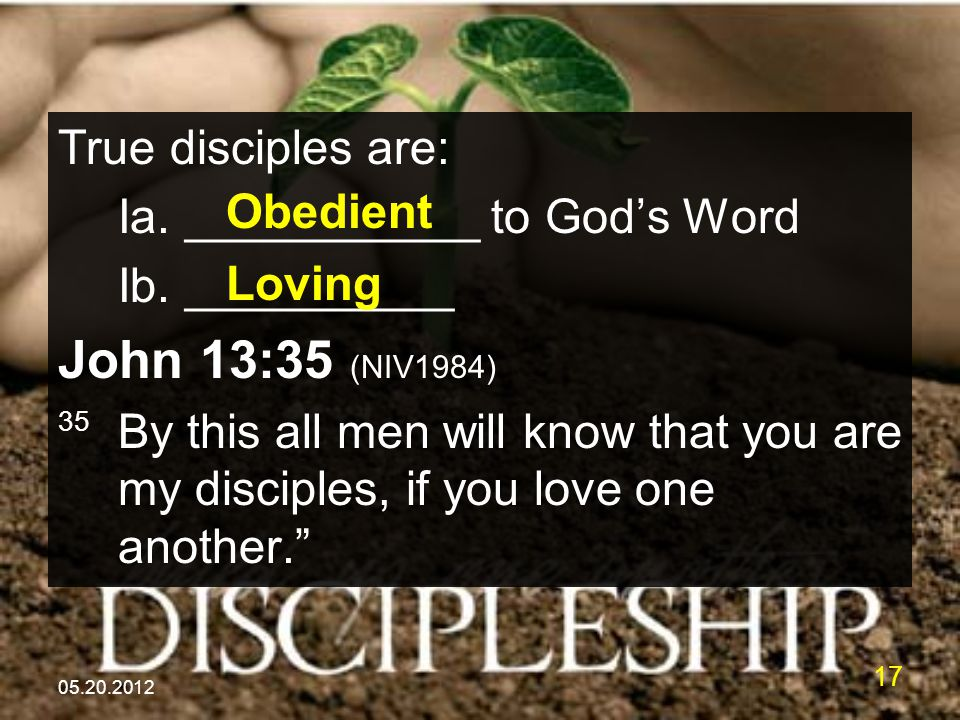 05.20.2012 17 True disciples are: Ia. ___________ to God's Word Ib. __________ John 13:35 (NIV1984) 35 By this all men will know that you are my disci