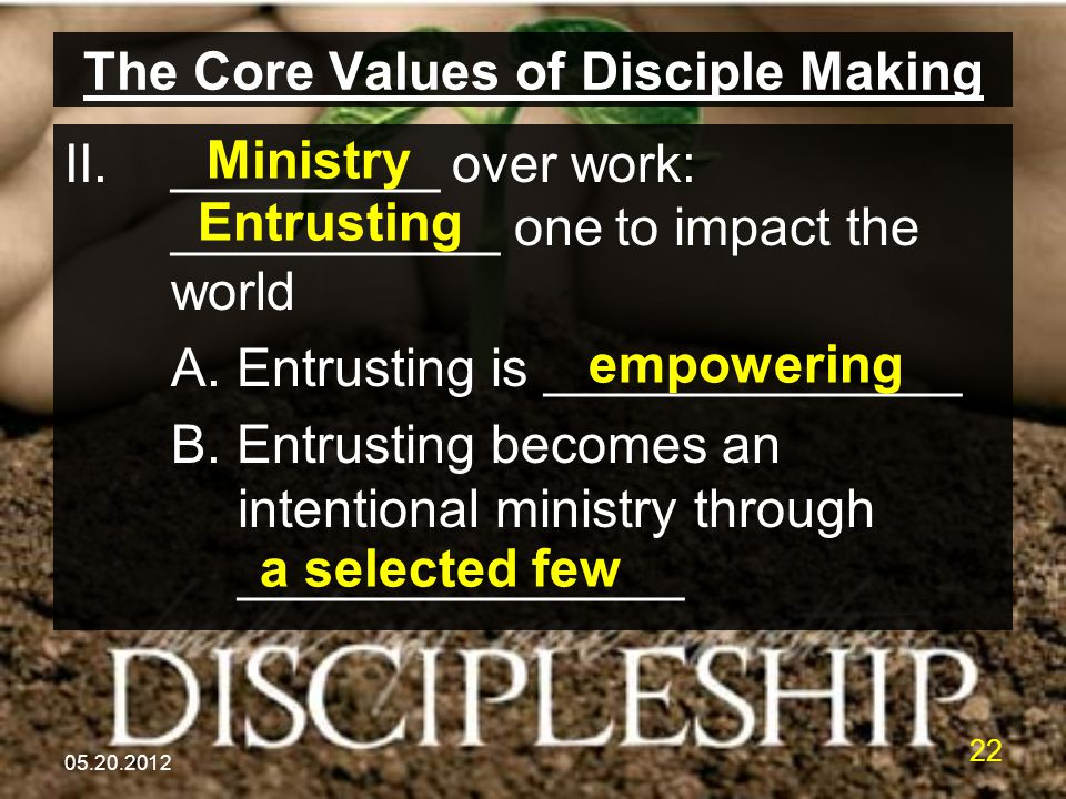 05.20.2012 22 The Core Values of Disciple Making II._________ over work: ___________ one to impact the world A. Entrusting is ______________ B. Entrus