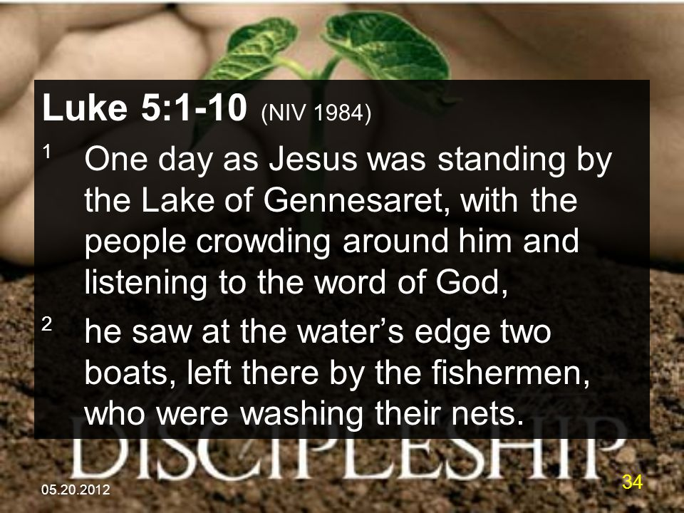 05.20.2012 34 Luke 5:1-10 (NIV 1984) 1 One day as Jesus was standing by the Lake of Gennesaret, with the people crowding around him and listening to t