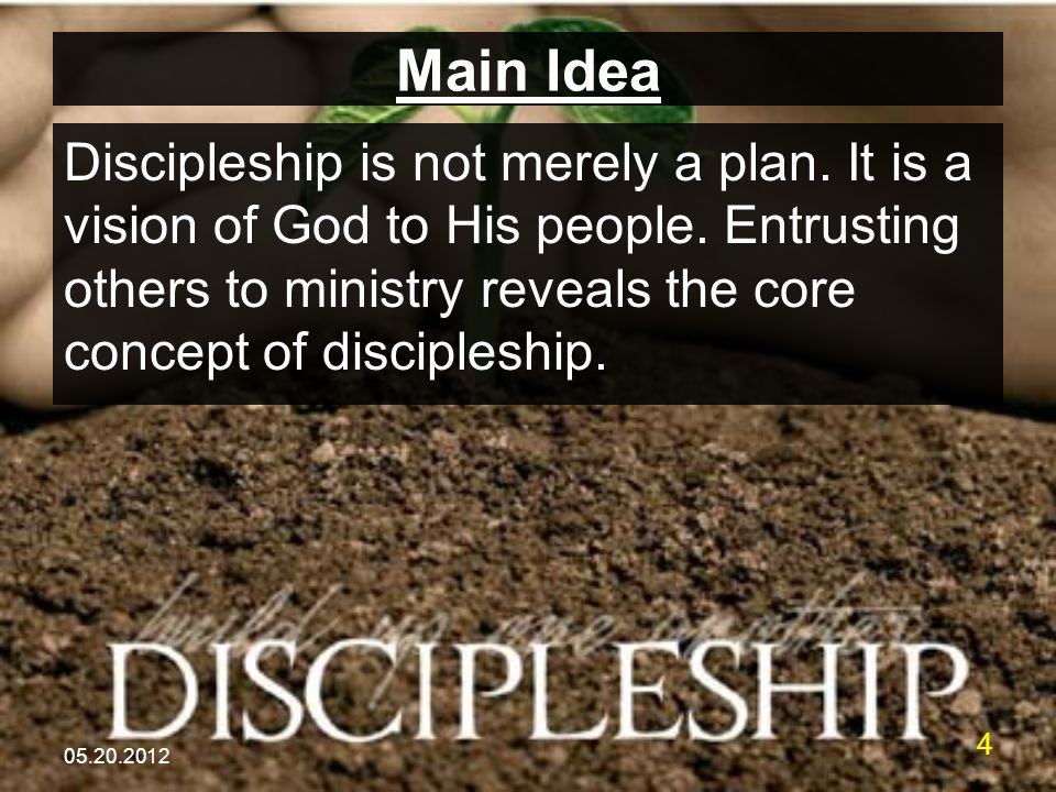 05.20.2012 4 Main Idea Discipleship is not merely a plan. It is a vision of God to His people. Entrusting others to ministry reveals the core concept