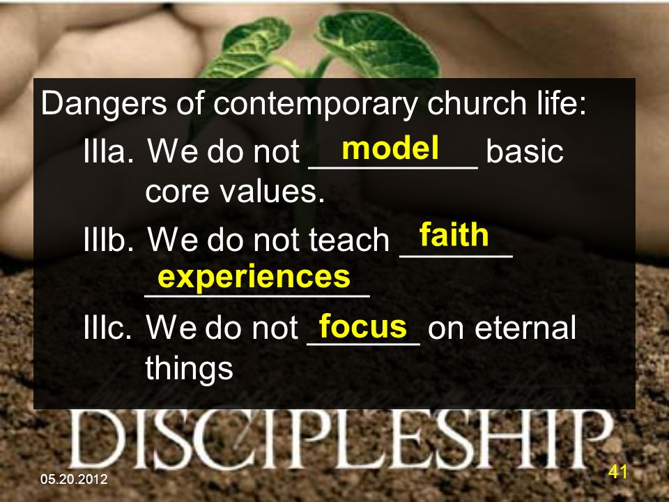 05.20.2012 41 Dangers of contemporary church life: IIIa. We do not _________ basic core values. IIIb. We do not teach ______ ____________ IIIc. We do
