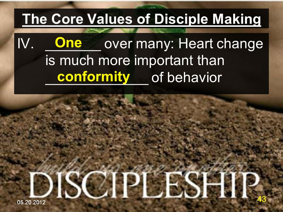 05.20.2012 43 The Core Values of Disciple Making IV._______ over many: Heart change is much more important than _____________ of behavior One conformity