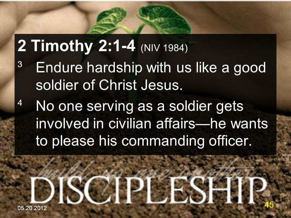 05.20.2012 45 2 Timothy 2:1-4 (NIV 1984) 3 Endure hardship with us like a good soldier of Christ Jesus. 4 No one serving as a soldier gets involved in