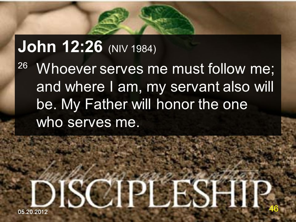 05.20.2012 46 John 12:26 (NIV 1984) 26 Whoever serves me must follow me; and where I am, my servant also will be.