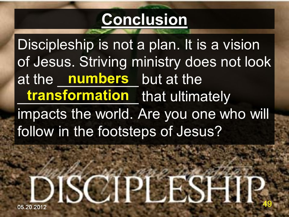 05.20.2012 49 Conclusion Discipleship is not a plan. It is a vision of Jesus. Striving ministry does not look at the __________ but at the ___________