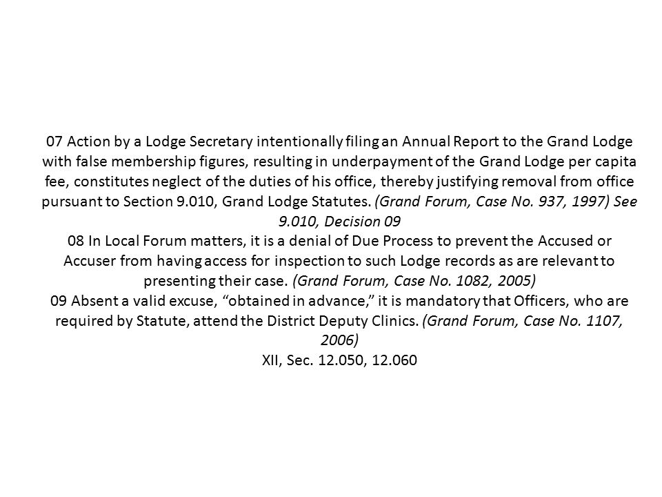 07 Action by a Lodge Secretary intentionally filing an Annual Report to the Grand Lodge with false membership figures, resulting in underpayment of the Grand Lodge per capita fee, constitutes neglect of the duties of his office, thereby justifying removal from office pursuant to Section 9.010, Grand Lodge Statutes.