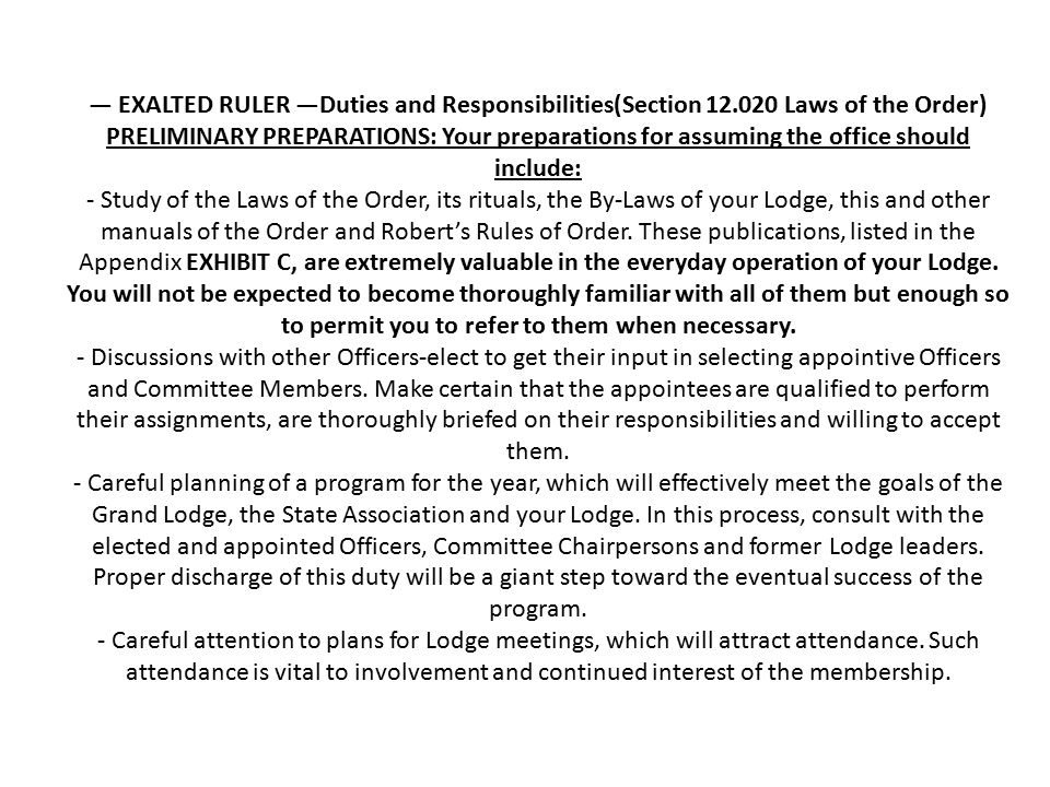 — EXALTED RULER —Duties and Responsibilities(Section 12.020 Laws of the Order) PRELIMINARY PREPARATIONS: Your preparations for assuming the office should include: - Study of the Laws of the Order, its rituals, the By ‑ Laws of your Lodge, this and other manuals of the Order and Robert's Rules of Order.