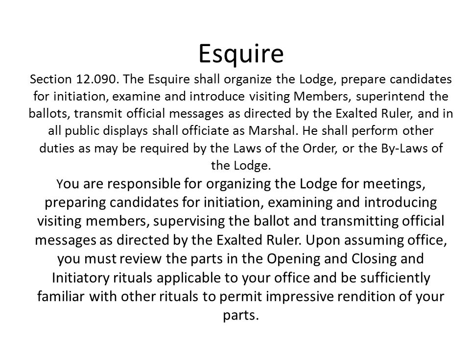 Esquire Section 12.090. The Esquire shall organize the Lodge, prepare candidates for initiation, examine and introduce visiting Members, superintend t