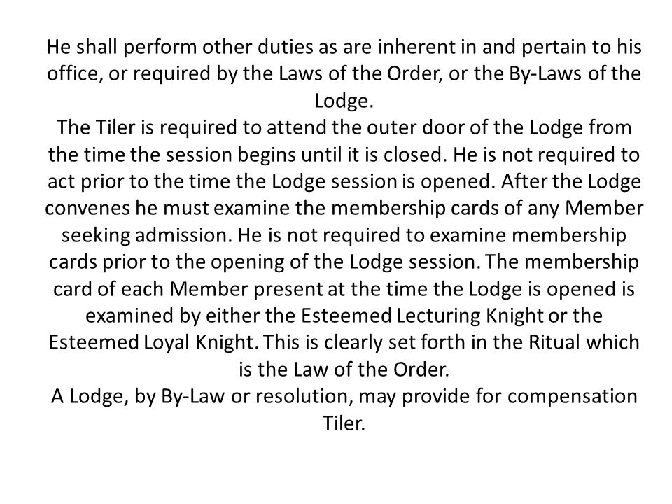 He shall perform other duties as are inherent in and pertain to his office, or required by the Laws of the Order, or the By-Laws of the Lodge. The Til