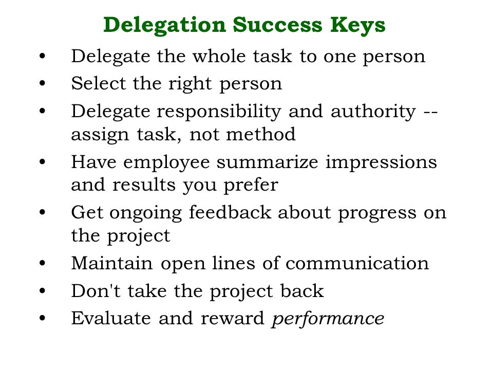 Delegate the whole task to one person Select the right person Delegate responsibility and authority -- assign task, not method Have employee summarize impressions and results you prefer Get ongoing feedback about progress on the project Maintain open lines of communication Don t take the project back Evaluate and reward performance Delegation Success Keys