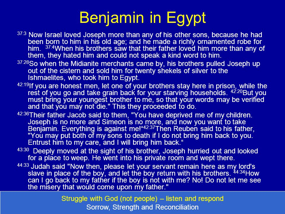 Benjamin in Egypt 37:3 Now Israel loved Joseph more than any of his other sons, because he had been born to him in his old age; and he made a richly o