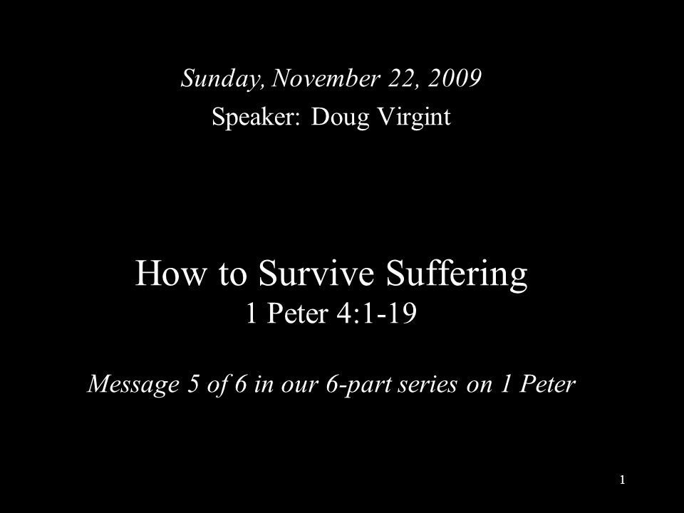 1 How to Survive Suffering 1 Peter 4:1-19 Message 5 of 6 in our 6-part series on 1 Peter Sunday, November 22, 2009 Speaker: Doug Virgint