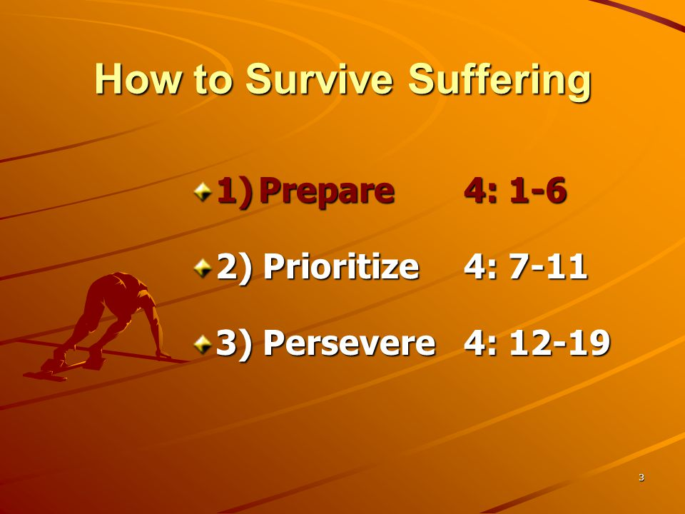 3 How to Survive Suffering 1)Prepare 4: 1-6 2) Prioritize 4: 7-11 3) Persevere 4: 12-19
